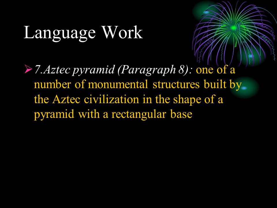 Language Work  7.Aztec pyramid (Paragraph 8): one of a number of monumental structures built by the Aztec civilization in the shape of a pyramid with
