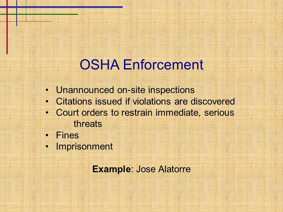 OSHA Enforcement Unannounced on-site inspections Citations issued if violations are discovered Court orders to restrain immediate, serious threats Fines Imprisonment Example: Jose Alatorre