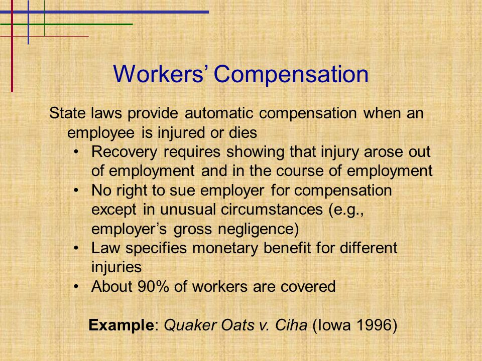 Workers' Compensation State laws provide automatic compensation when an employee is injured or dies Recovery requires showing that injury arose out of employment and in the course of employment No right to sue employer for compensation except in unusual circumstances (e.g., employer's gross negligence) Law specifies monetary benefit for different injuries About 90% of workers are covered Example: Quaker Oats v.