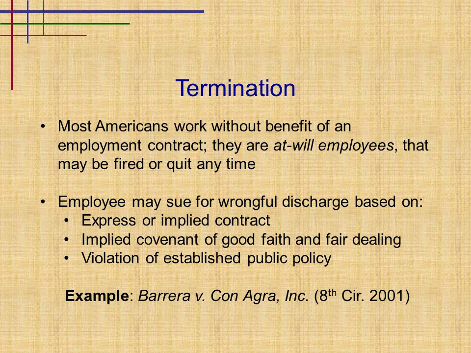 Termination Most Americans work without benefit of an employment contract; they are at-will employees, that may be fired or quit any time Employee may sue for wrongful discharge based on: Express or implied contract Implied covenant of good faith and fair dealing Violation of established public policy Example: Barrera v.