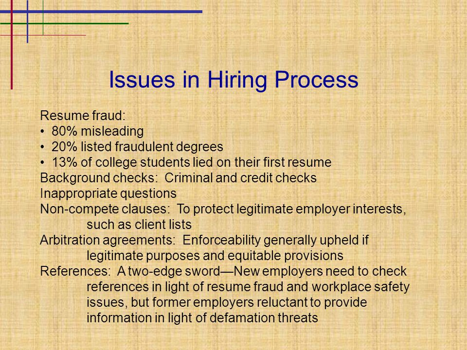 Issues in Hiring Process Resume fraud: 80% misleading 20% listed fraudulent degrees 13% of college students lied on their first resume Background checks: Criminal and credit checks Inappropriate questions Non-compete clauses: To protect legitimate employer interests, such as client lists Arbitration agreements: Enforceability generally upheld if legitimate purposes and equitable provisions References: A two-edge sword—New employers need to check references in light of resume fraud and workplace safety issues, but former employers reluctant to provide information in light of defamation threats