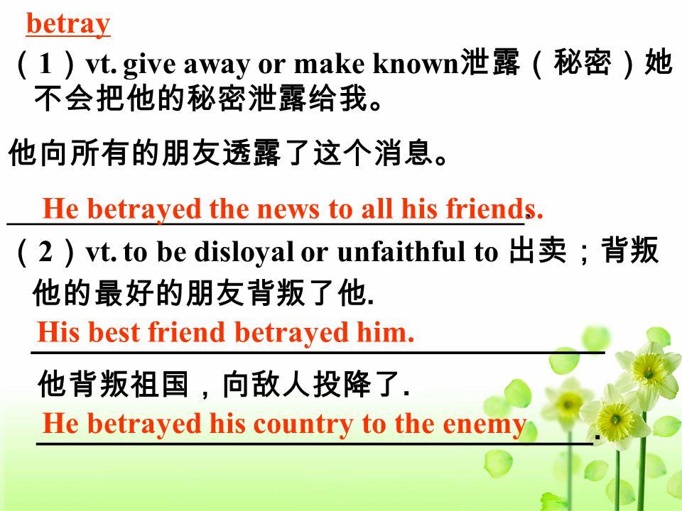 betray ( 1 ) vt. give away or make known 泄露(秘密)她 不会把他的秘密泄露给我。 他向所有的朋友透露了这个消息。 __________________________________. He betrayed the news to all his frie