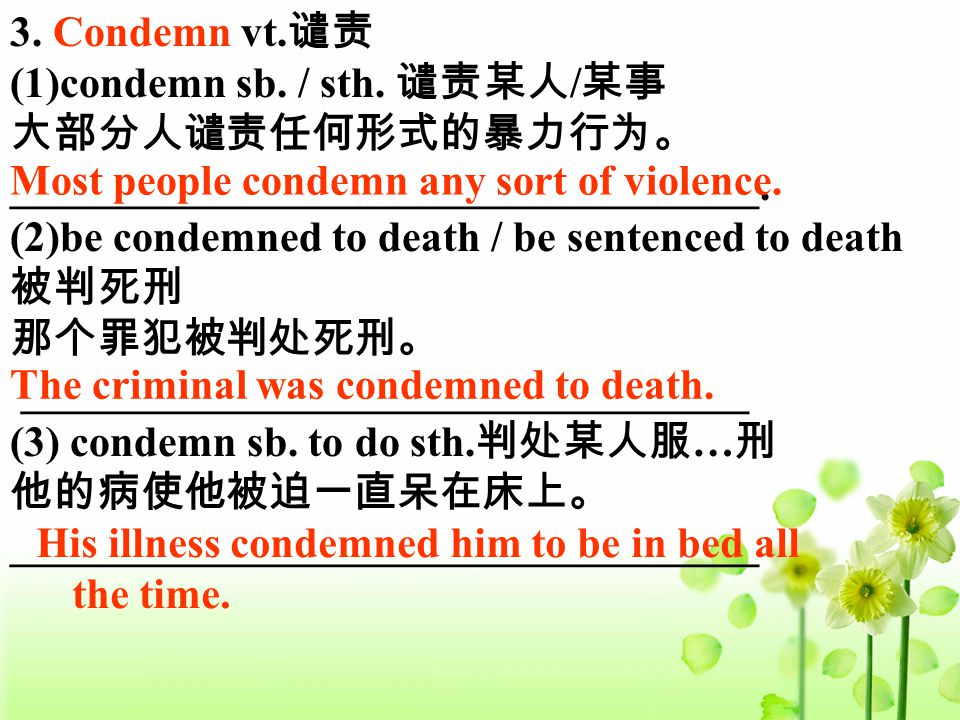 3. Condemn vt. 谴责 (1)condemn sb. / sth. 谴责某人 / 某事 大部分人谴责任何形式的暴力行为。 ___________________________________. (2)be condemned to death / be sentenced to dea