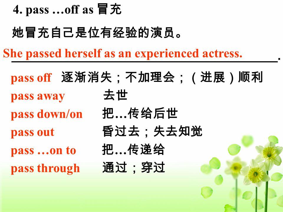 4. pass …off as 冒充 她冒充自己是位有经验的演员。 ______________________________________. She passed herself as an experienced actress. pass off 逐渐消失;不加理会;(进展)顺利 pass