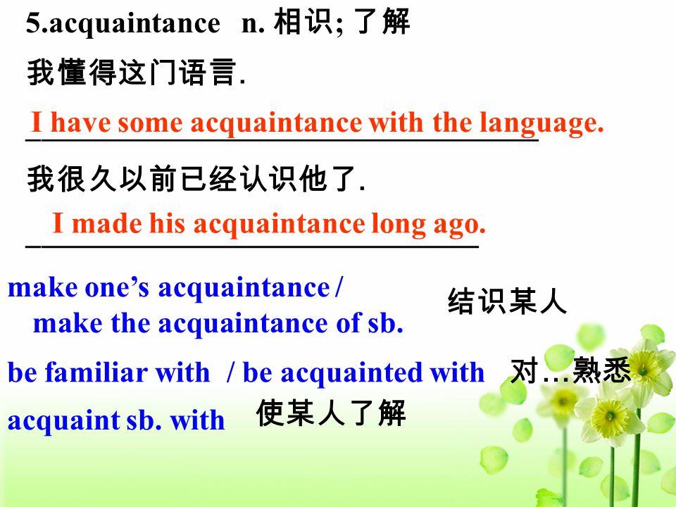 5.acquaintance n. 相识 ; 了解 I have some acquaintance with the language. 我懂得这门语言. __________________________________ I made his acquaintance long ago. 我很