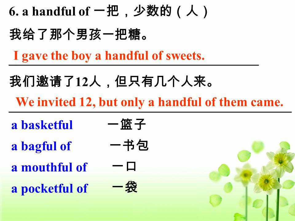 6. a handful of 一把,少数的(人) 我给了那个男孩一把糖。 ______________________________________ 我们邀请了 12 人,但只有几个人来。 ___________________________________________ I gave th