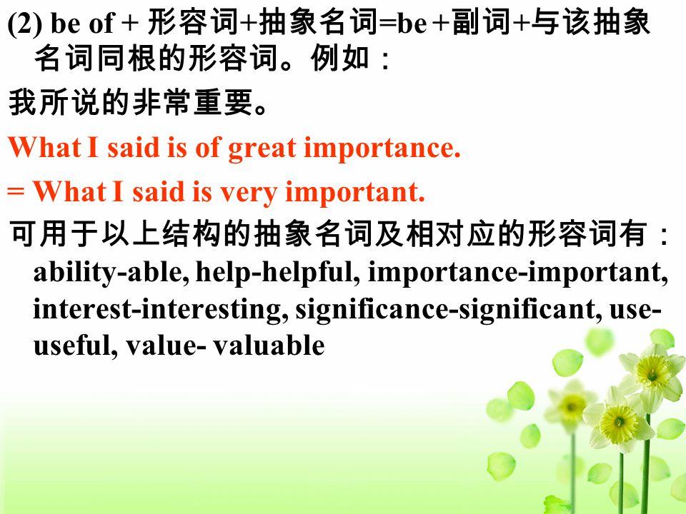 (2) be of + 形容词 + 抽象名词 =be + 副词 + 与该抽象 名词同根的形容词。例如: 我所说的非常重要。 What I said is of great importance. = What I said is very important. 可用于以上结构的抽象名词及相对应的形容