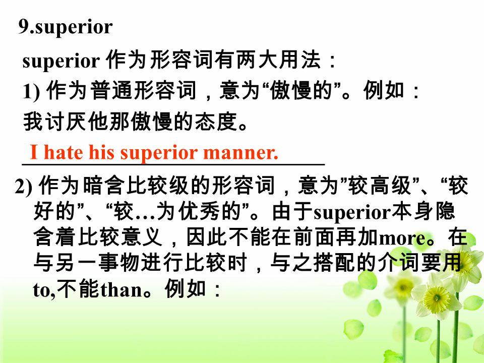 9.superior superior 作为形容词有两大用法: 1) 作为普通形容词,意为 傲慢的 。例如: 我讨厌他那傲慢的态度。 ____________________________ I hate his superior manner.
