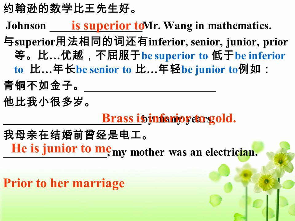 约翰逊的数学比王先生好。 Johnson ________________Mr. Wang in mathematics. 与 superior 用法相同的词还有 inferior, senior, junior, prior 等。比 … 优越,不屈服于 be superior to 低于 be i