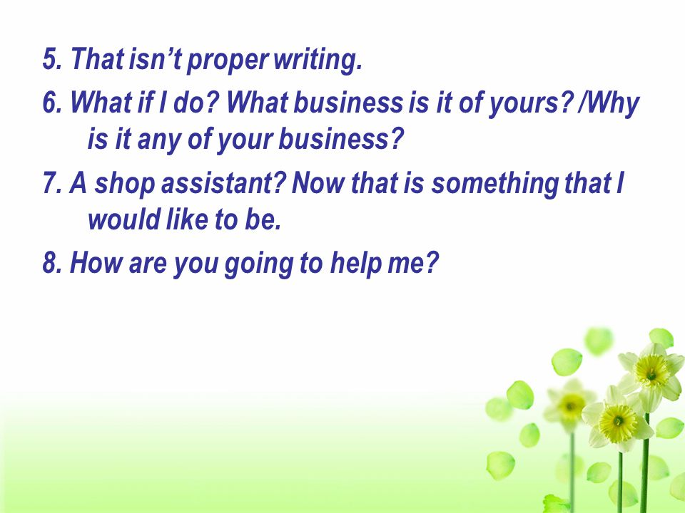 5. That isn't proper writing. 6. What if I do. What business is it of yours.