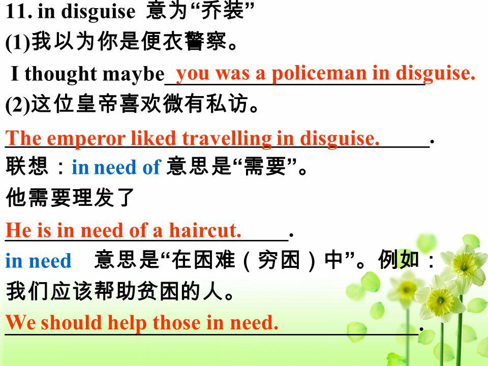 "11. in disguise 意为 "" 乔装 "" (1) 我以为你是便衣警察。 I thought maybe________________________ (2) 这位皇帝喜欢微有私访。 _______________________________________. 联想: in need"