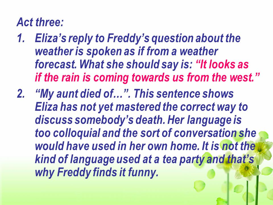 Act three: 1.Eliza's reply to Freddy's question about the weather is spoken as if from a weather forecast.