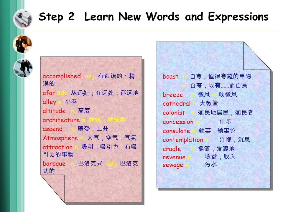 Step 2 Learn New Words and Expressions accomplished adj. 有造诣的;精 湛的 afar adv. 从远处;在远处;遥远地 alley n. 小巷 altitude n. 高度 architecture n. 建筑,建筑学 ascend v. 攀