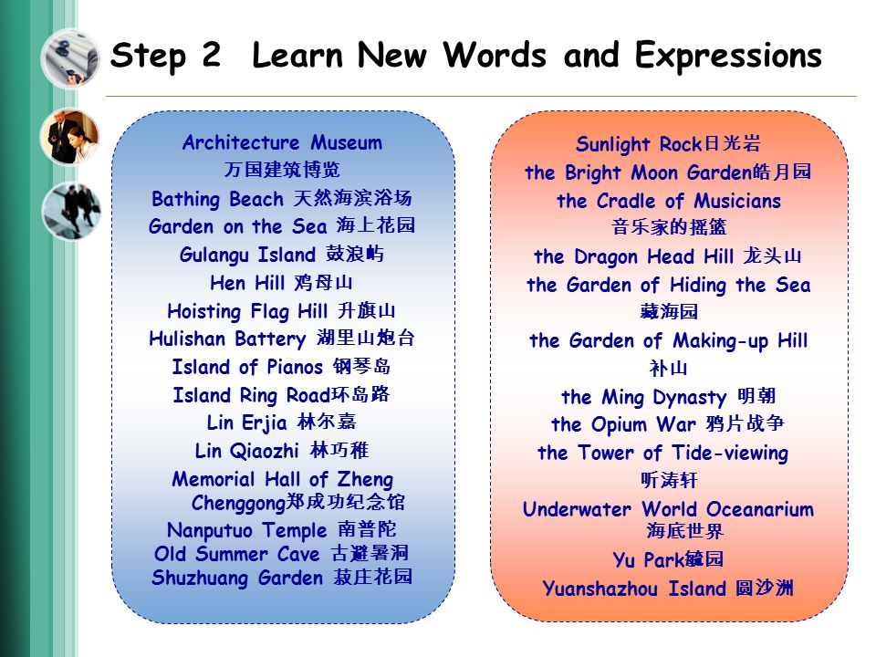 Step 2 Learn New Words and Expressions Architecture Museum 万国建筑博览 Bathing Beach 天然海滨浴场 Garden on the Sea 海上花园 Gulangu Island 鼓浪屿 Hen Hill 鸡母山 Hoisting Flag Hill 升旗山 Hulishan Battery 湖里山炮台 Island of Pianos 钢琴岛 Island Ring Road 环岛路 Lin Erjia 林尔嘉 Lin Qiaozhi 林巧稚 Memorial Hall of Zheng Chenggong 郑成功纪念馆 Nanputuo Temple 南普陀 Old Summer Cave 古避暑洞 Shuzhuang Garden 菽庄花园 Sunlight Rock 日光岩 the Bright Moon Garden 皓月园 the Cradle of Musicians 音乐家的摇篮 the Dragon Head Hill 龙头山 the Garden of Hiding the Sea 藏海园 the Garden of Making-up Hill 补山 the Ming Dynasty 明朝 the Opium War 鸦片战争 the Tower of Tide-viewing 听涛轩 Underwater World Oceanarium 海底世界 Yu Park 毓园 Yuanshazhou Island 圆沙洲