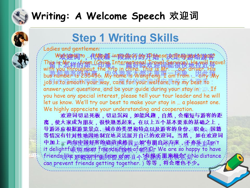 Writing: A Welcome Speech 欢迎词 Step 1 Writing Skills 欢迎词 ,代表着一段旅行的开始,决定导游给游客 留下怎样的第一印象。一篇好的欢迎词能很快地拉近导 游和游客的距离,中外游客大都注重第一印象,因此致 好欢迎词非常重要。一篇好的欢迎词应具备五个要素: 表示欢迎,即代表接待社,组团社向客人表达欢迎之 意。 介绍人员,即介绍自己,介绍参加接待的领导,司机, 及所有人员。 预告节目,即介绍一下城市的概况和在当地将游览的 节目。 表示态度,即愿意为大家热情服务、努力工作,确保 大家满意。 预祝成功,即希望得到游客支持与合作,努力使游览 获得成功,祝大家愉快,健康。 以下是概括上面所提及的五个要素的典型表达法: Ladies and gentlemen: Welcome to … .