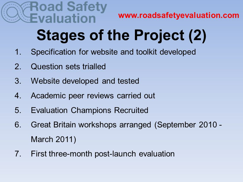 www.roadsafetyevaluation.com Stages of the Project (2) 1.Specification for website and toolkit developed 2.Question sets trialled 3.Website developed and tested 4.Academic peer reviews carried out 5.Evaluation Champions Recruited 6.Great Britain workshops arranged (September 2010 - March 2011) 7.First three-month post-launch evaluation