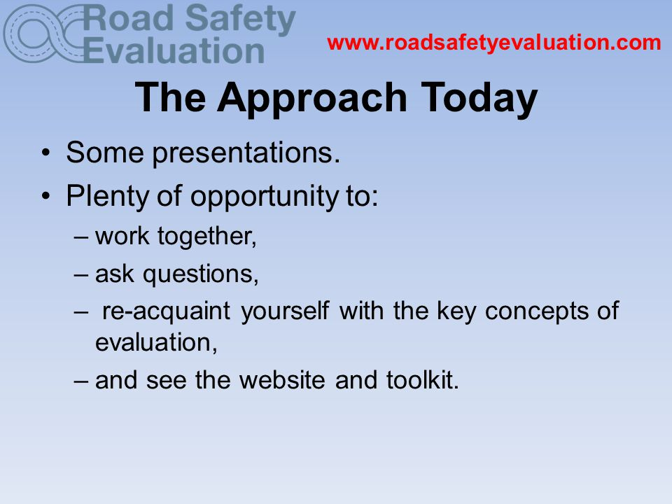 www.roadsafetyevaluation.com The Approach Today Some presentations.