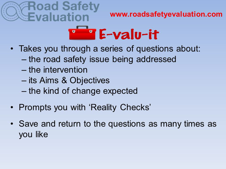 www.roadsafetyevaluation.com Takes you through a series of questions about: –the road safety issue being addressed –the intervention –its Aims & Objectives –the kind of change expected Prompts you with 'Reality Checks' Save and return to the questions as many times as you like