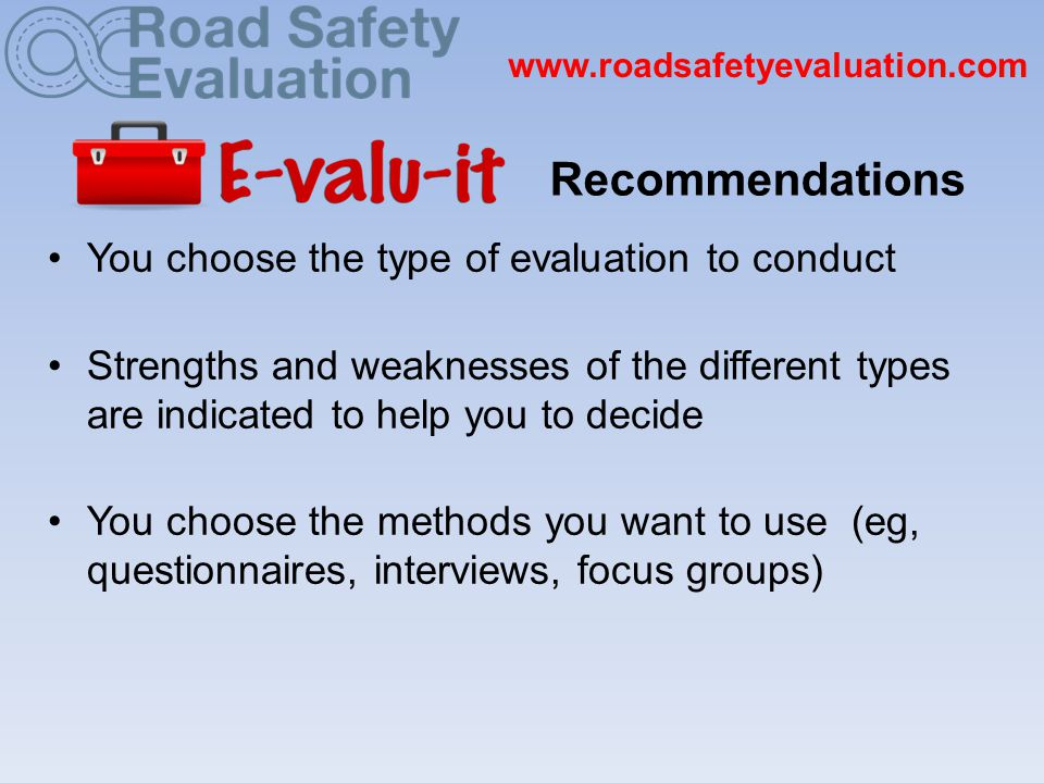 www.roadsafetyevaluation.com You choose the type of evaluation to conduct Strengths and weaknesses of the different types are indicated to help you to decide You choose the methods you want to use (eg, questionnaires, interviews, focus groups) Recommendations
