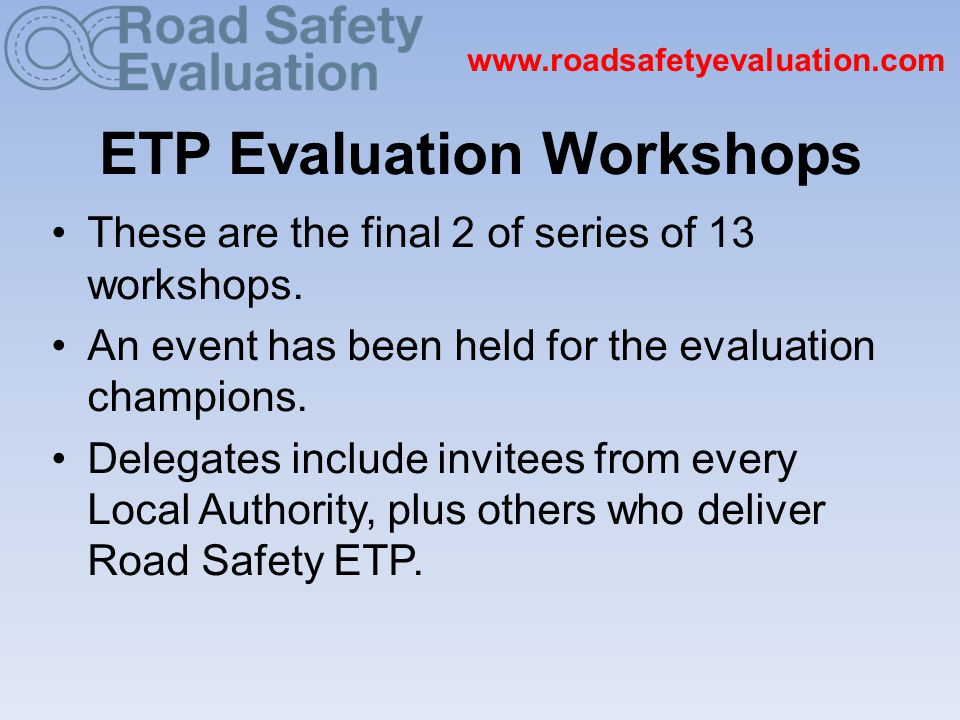 www.roadsafetyevaluation.com Aims of Today Our aims today are to: To introduce the ETP Evaluation website and the E-valu-it toolkit to you.