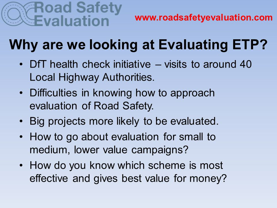 www.roadsafetyevaluation.com Why are we looking at Evaluating ETP.