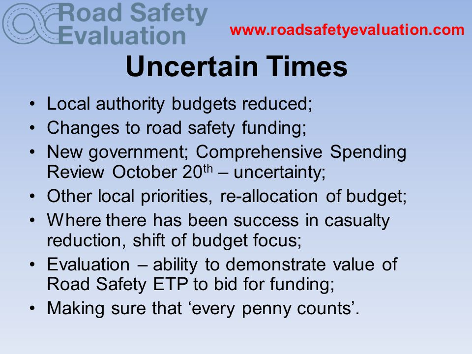 www.roadsafetyevaluation.com Uncertain Times Local authority budgets reduced; Changes to road safety funding; New government; Comprehensive Spending Review October 20 th – uncertainty; Other local priorities, re-allocation of budget; Where there has been success in casualty reduction, shift of budget focus; Evaluation – ability to demonstrate value of Road Safety ETP to bid for funding; Making sure that 'every penny counts'.