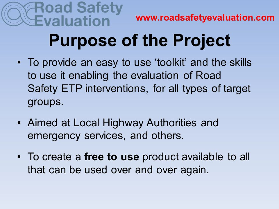 www.roadsafetyevaluation.com Stages of the Project (1) 1.Identified need – set up project team April 2009 2.'Needs analysis' seminars held September 2009 3.Working Group has met many times 4.Aims, objectives and evaluation plan for the project agreed 5.Website name registered