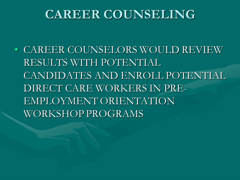 CAREER COUNSELING CAREER COUNSELORS WOULD REVIEW RESULTS WITH POTENTIAL CANDIDATES AND ENROLL POTENTIAL DIRECT CARE WORKERS IN PRE- EMPLOYMENT ORIENTATION WORKSHOP PROGRAMSCAREER COUNSELORS WOULD REVIEW RESULTS WITH POTENTIAL CANDIDATES AND ENROLL POTENTIAL DIRECT CARE WORKERS IN PRE- EMPLOYMENT ORIENTATION WORKSHOP PROGRAMS