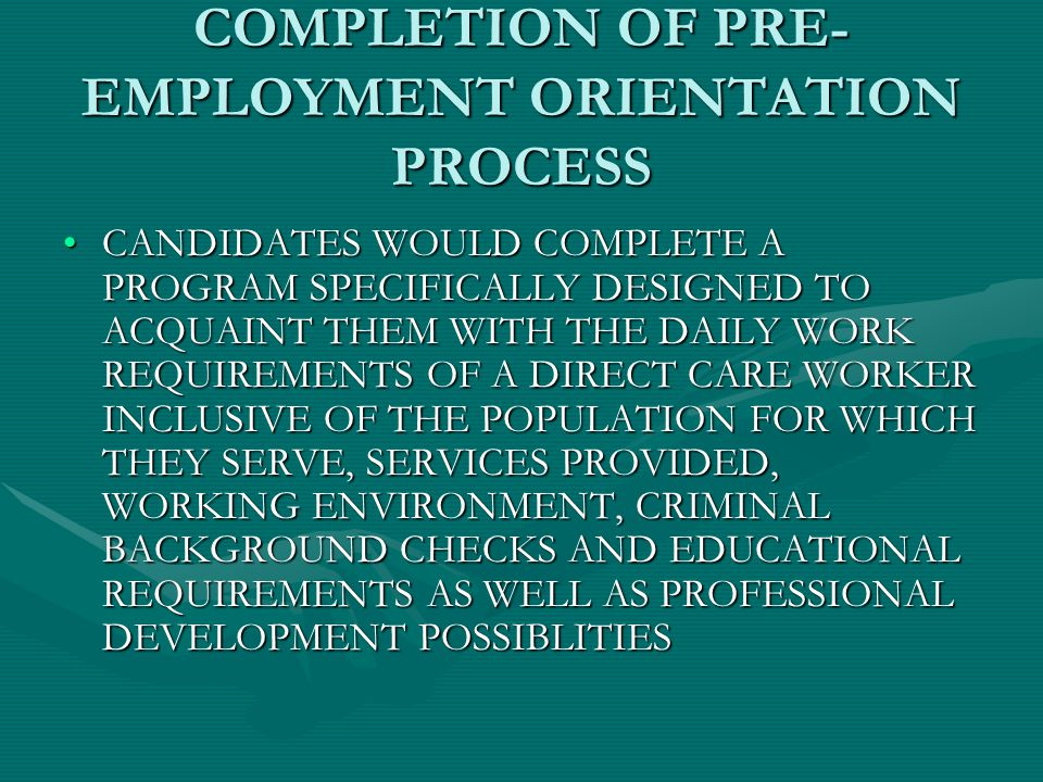 COMPLETION OF PRE- EMPLOYMENT ORIENTATION PROCESS CANDIDATES WOULD COMPLETE A PROGRAM SPECIFICALLY DESIGNED TO ACQUAINT THEM WITH THE DAILY WORK REQUIREMENTS OF A DIRECT CARE WORKER INCLUSIVE OF THE POPULATION FOR WHICH THEY SERVE, SERVICES PROVIDED, WORKING ENVIRONMENT, CRIMINAL BACKGROUND CHECKS AND EDUCATIONAL REQUIREMENTS AS WELL AS PROFESSIONAL DEVELOPMENT POSSIBLITIESCANDIDATES WOULD COMPLETE A PROGRAM SPECIFICALLY DESIGNED TO ACQUAINT THEM WITH THE DAILY WORK REQUIREMENTS OF A DIRECT CARE WORKER INCLUSIVE OF THE POPULATION FOR WHICH THEY SERVE, SERVICES PROVIDED, WORKING ENVIRONMENT, CRIMINAL BACKGROUND CHECKS AND EDUCATIONAL REQUIREMENTS AS WELL AS PROFESSIONAL DEVELOPMENT POSSIBLITIES