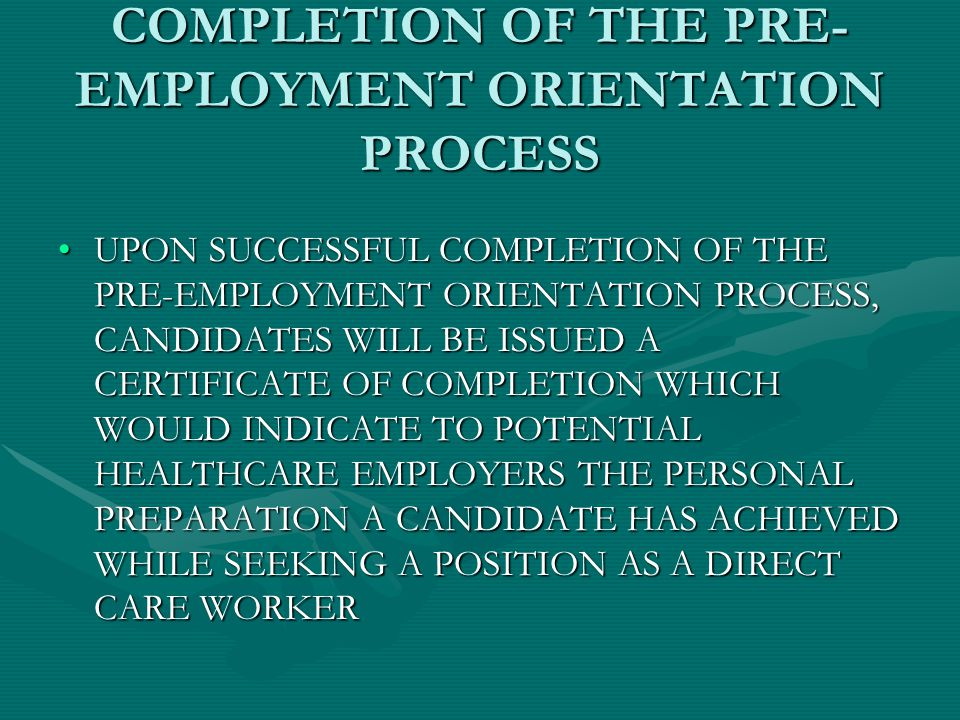 COMPLETION OF THE PRE- EMPLOYMENT ORIENTATION PROCESS UPON SUCCESSFUL COMPLETION OF THE PRE-EMPLOYMENT ORIENTATION PROCESS, CANDIDATES WILL BE ISSUED A CERTIFICATE OF COMPLETION WHICH WOULD INDICATE TO POTENTIAL HEALTHCARE EMPLOYERS THE PERSONAL PREPARATION A CANDIDATE HAS ACHIEVED WHILE SEEKING A POSITION AS A DIRECT CARE WORKERUPON SUCCESSFUL COMPLETION OF THE PRE-EMPLOYMENT ORIENTATION PROCESS, CANDIDATES WILL BE ISSUED A CERTIFICATE OF COMPLETION WHICH WOULD INDICATE TO POTENTIAL HEALTHCARE EMPLOYERS THE PERSONAL PREPARATION A CANDIDATE HAS ACHIEVED WHILE SEEKING A POSITION AS A DIRECT CARE WORKER