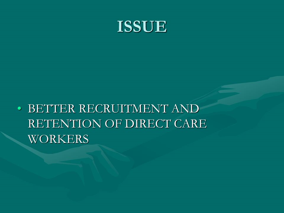 ISSUE BETTER RECRUITMENT AND RETENTION OF DIRECT CARE WORKERSBETTER RECRUITMENT AND RETENTION OF DIRECT CARE WORKERS