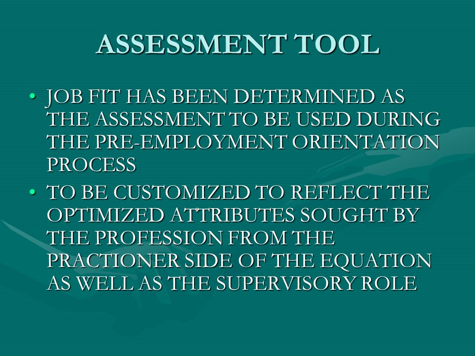 ASSESSMENT TOOL JOB FIT HAS BEEN DETERMINED AS THE ASSESSMENT TO BE USED DURING THE PRE-EMPLOYMENT ORIENTATION PROCESSJOB FIT HAS BEEN DETERMINED AS THE ASSESSMENT TO BE USED DURING THE PRE-EMPLOYMENT ORIENTATION PROCESS TO BE CUSTOMIZED TO REFLECT THE OPTIMIZED ATTRIBUTES SOUGHT BY THE PROFESSION FROM THE PRACTIONER SIDE OF THE EQUATION AS WELL AS THE SUPERVISORY ROLETO BE CUSTOMIZED TO REFLECT THE OPTIMIZED ATTRIBUTES SOUGHT BY THE PROFESSION FROM THE PRACTIONER SIDE OF THE EQUATION AS WELL AS THE SUPERVISORY ROLE