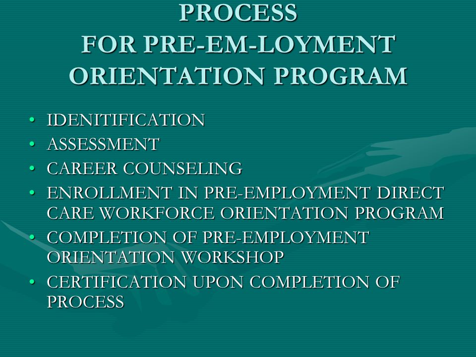 PROCESS FOR PRE-EM-LOYMENT ORIENTATION PROGRAM IDENITIFICATIONIDENITIFICATION ASSESSMENTASSESSMENT CAREER COUNSELINGCAREER COUNSELING ENROLLMENT IN PRE-EMPLOYMENT DIRECT CARE WORKFORCE ORIENTATION PROGRAMENROLLMENT IN PRE-EMPLOYMENT DIRECT CARE WORKFORCE ORIENTATION PROGRAM COMPLETION OF PRE-EMPLOYMENT ORIENTATION WORKSHOPCOMPLETION OF PRE-EMPLOYMENT ORIENTATION WORKSHOP CERTIFICATION UPON COMPLETION OF PROCESSCERTIFICATION UPON COMPLETION OF PROCESS