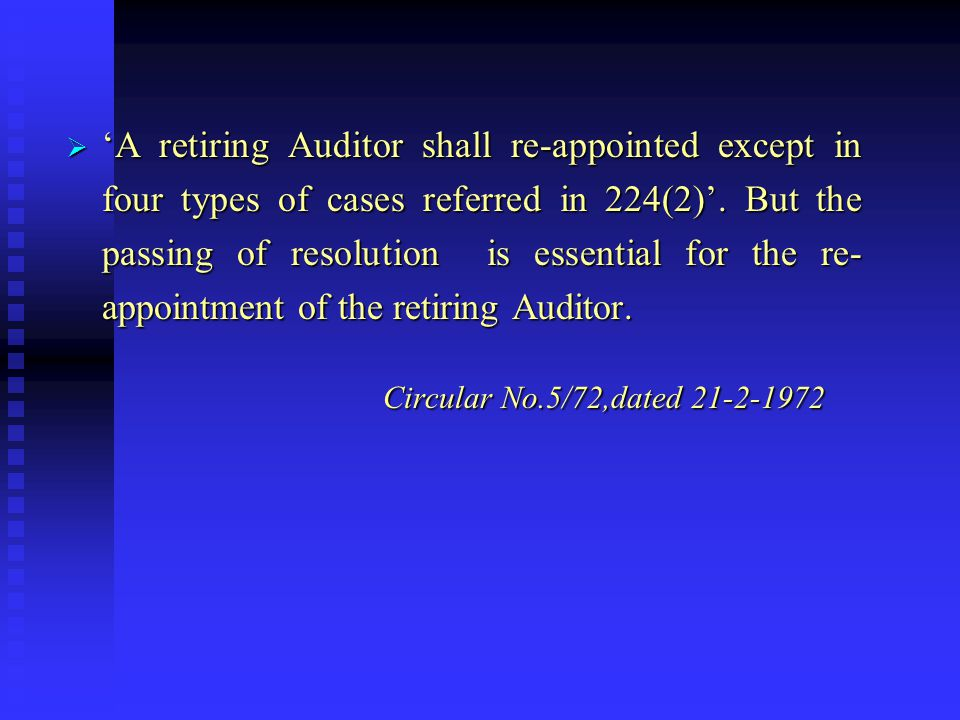 Re-appointment of Retiring Auditors- Sec 224(2)  Normally, retiring Auditor is appointed for the next year.  He shall be re-appointed unless: he is