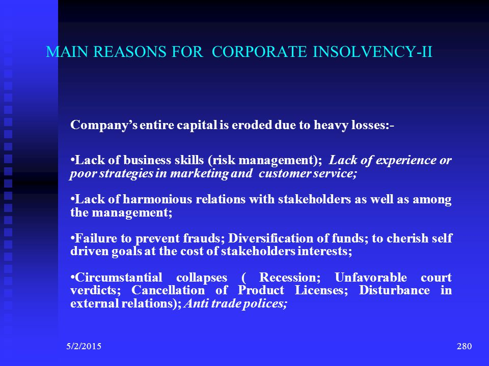 5/2/2015 279 MAIN REASONS FOR CORPORATE INSOLVENCY-I Company's entire capital is eroded due to heavy losses:-  Lack of financial management; Inadequa