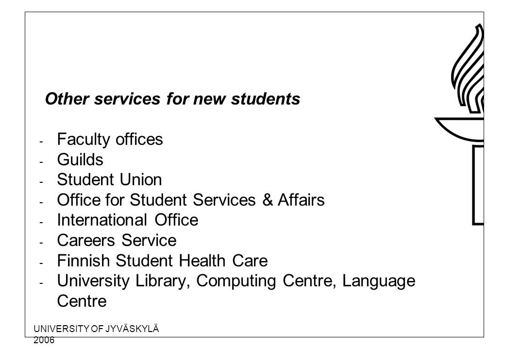 UNIVERSITY OF JYVÄSKYLÄ 2006 Other services for new students - Faculty offices - Guilds - Student Union - Office for Student Services & Affairs - International Office - Careers Service - Finnish Student Health Care - University Library, Computing Centre, Language Centre