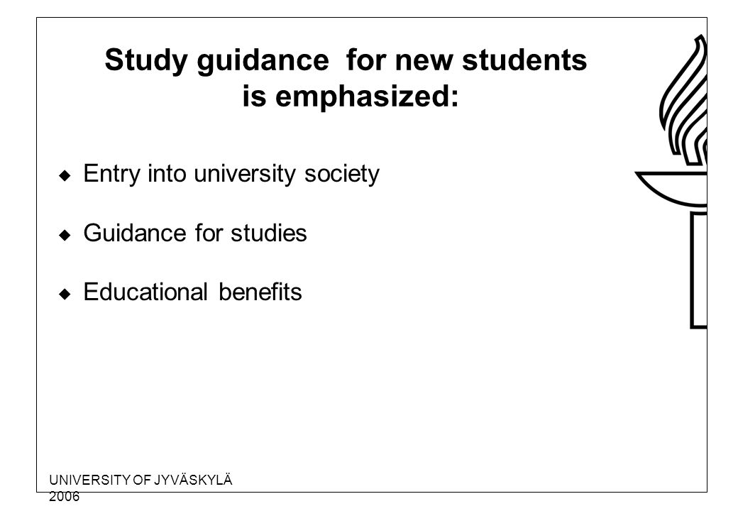 UNIVERSITY OF JYVÄSKYLÄ 2006 Study guidance for new students is emphasized:  Entry into university society  Guidance for studies  Educational benefits