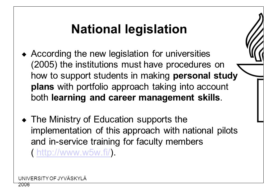 UNIVERSITY OF JYVÄSKYLÄ 2006 National legislation  According the new legislation for universities (2005) the institutions must have procedures on how to support students in making personal study plans with portfolio approach taking into account both learning and career management skills.