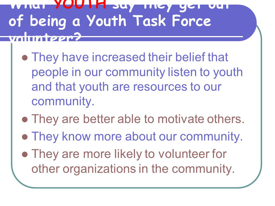What YOUTH say they get out of being a Youth Task Force volunteer? They have increased their belief that people in our community listen to youth and t