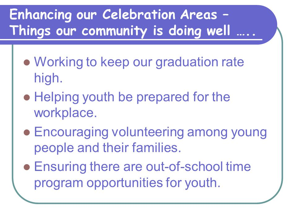 Enhancing our Celebration Areas – Things our community is doing well ….. Working to keep our graduation rate high. Helping youth be prepared for the w