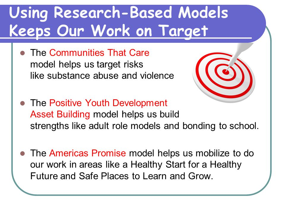 Using Research-Based Models Keeps Our Work on Target The Communities That Care model helps us target risks like substance abuse and violence The Posit