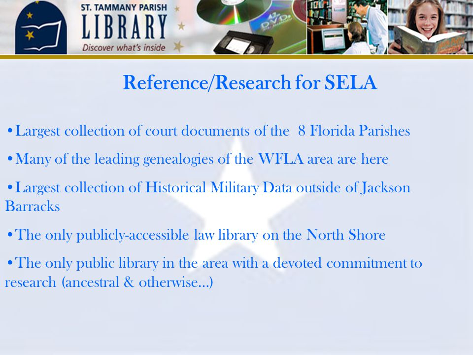 Reference/Research for SELA Largest collection of court documents of the 8 Florida Parishes Many of the leading genealogies of the WFLA area are here Largest collection of Historical Military Data outside of Jackson Barracks The only publicly-accessible law library on the North Shore The only public library in the area with a devoted commitment to research (ancestral & otherwise…)