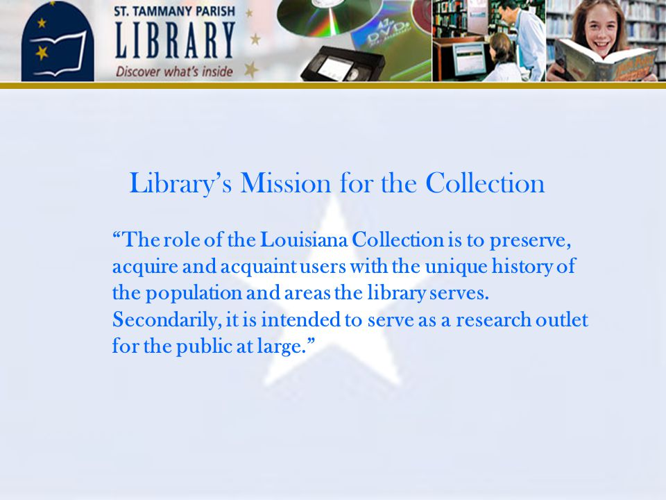 Library's Mission for the Collection The role of the Louisiana Collection is to preserve, acquire and acquaint users with the unique history of the population and areas the library serves.