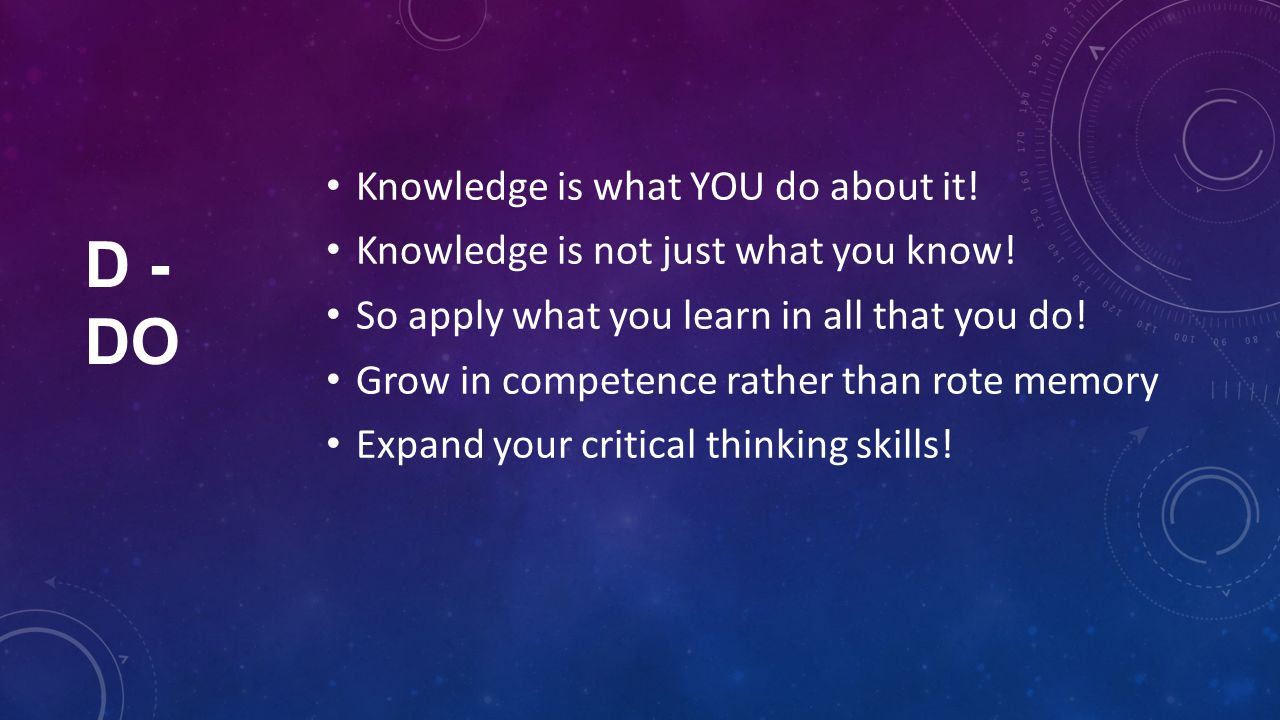 D - DO Knowledge is what YOU do about it. Knowledge is not just what you know.