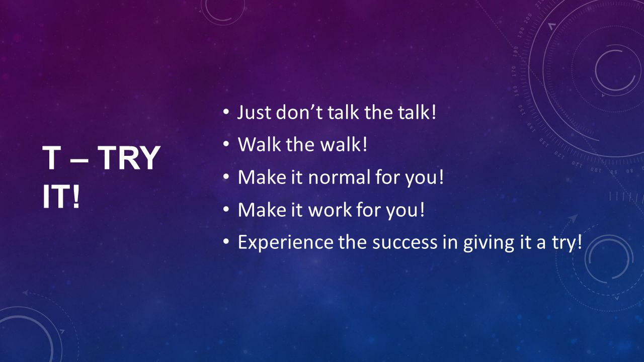 T – TRY IT. Just don't talk the talk. Walk the walk.