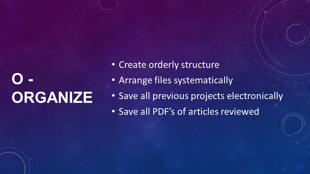 O - ORGANIZE Create orderly structure Arrange files systematically Save all previous projects electronically Save all PDF's of articles reviewed