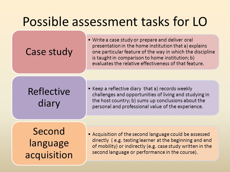Possible assessment tasks for LO Write a case study or prepare and deliver oral presentation in the home institution that a) explains one particular feature of the way in which the discipline is taught in comparison to home institution; b) evaluates the relative effectiveness of that feature.