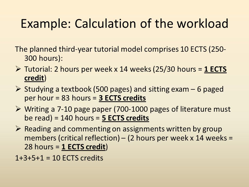 Example: Calculation of the workload The planned third-year tutorial model comprises 10 ECTS (250- 300 hours):  Tutorial: 2 hours per week x 14 weeks (25/30 hours = 1 ECTS credit)  Studying a textbook (500 pages) and sitting exam – 6 paged per hour = 83 hours = 3 ECTS credits  Writing a 7-10 page paper (700-1000 pages of literature must be read) = 140 hours = 5 ECTS credits  Reading and commenting on assignments written by group members (critical reflection) – (2 hours per week x 14 weeks = 28 hours = 1 ECTS credit) 1+3+5+1 = 10 ECTS credits