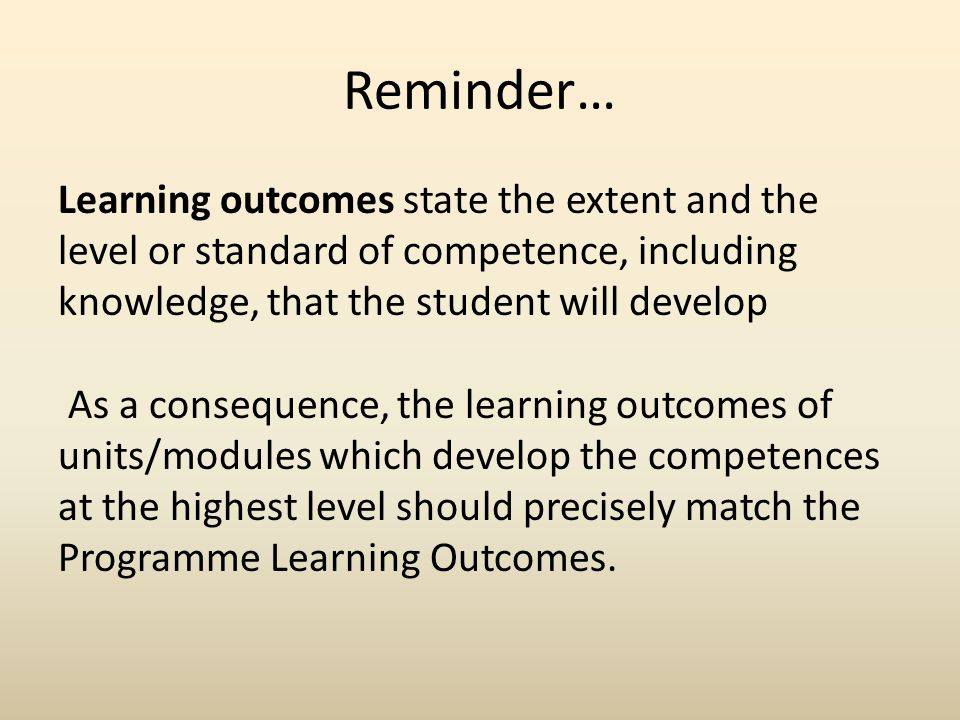 Reminder… Learning outcomes state the extent and the level or standard of competence, including knowledge, that the student will develop As a consequence, the learning outcomes of units/modules which develop the competences at the highest level should precisely match the Programme Learning Outcomes.