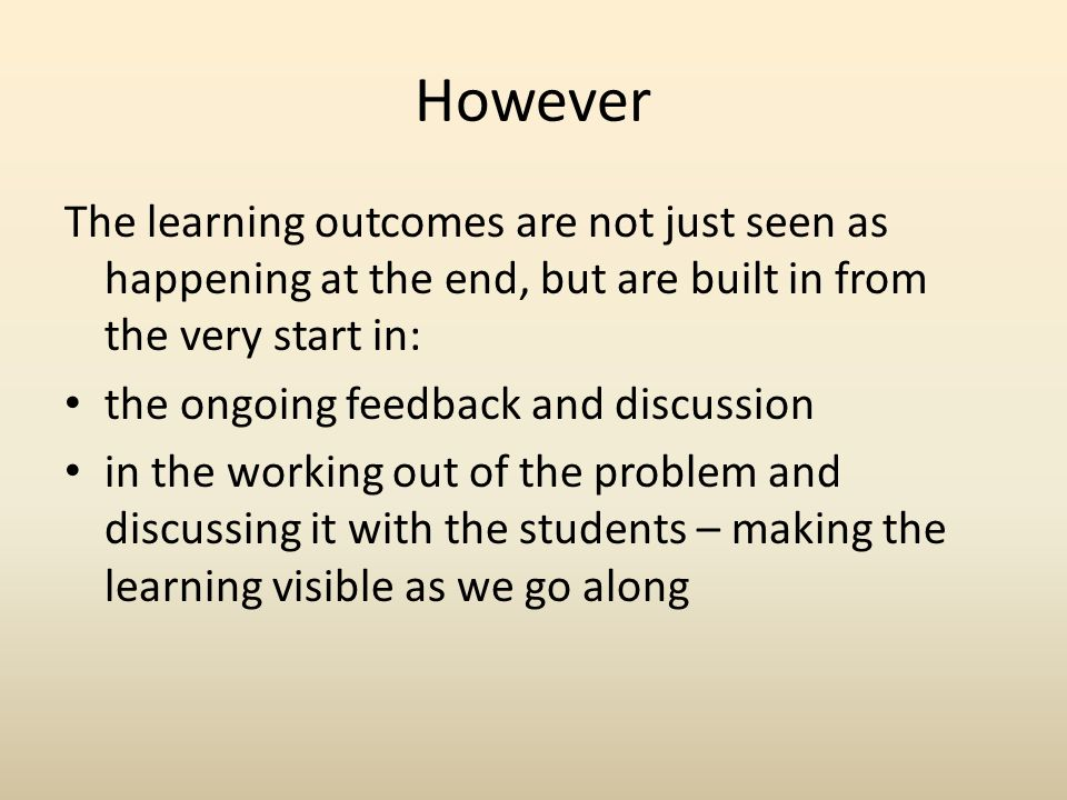 However The learning outcomes are not just seen as happening at the end, but are built in from the very start in: the ongoing feedback and discussion in the working out of the problem and discussing it with the students – making the learning visible as we go along
